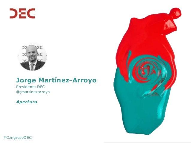 Jorge Martínez-Arroyo Presidente DEC @jmartinezarroyo Apertura #CongresoDEC