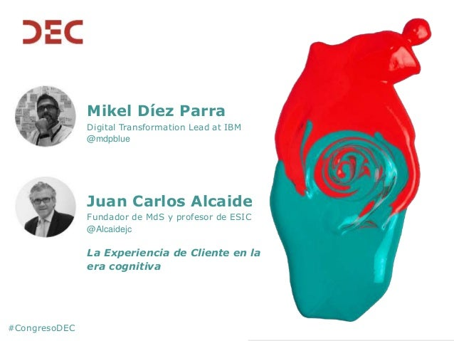 #CongresoDEC Mikel Díez Parra Digital Transformation Lead at IBM @mdpblue Juan Carlos Alcaide Fundador de MdS y profesor d...