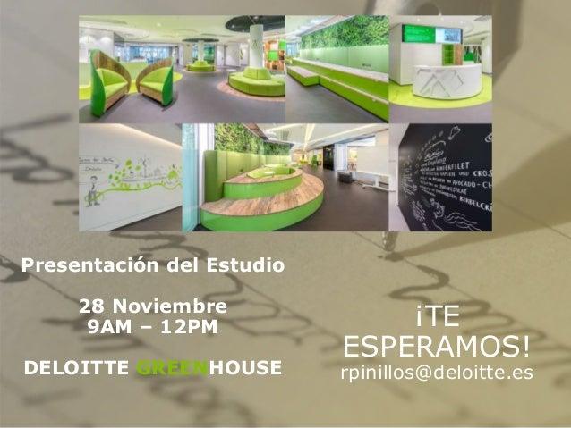 Presentación del Estudio 28 Noviembre 9AM – 12PM DELOITTE GREENHOUSE ¡TE ESPERAMOS! rpinillos@deloitte.es