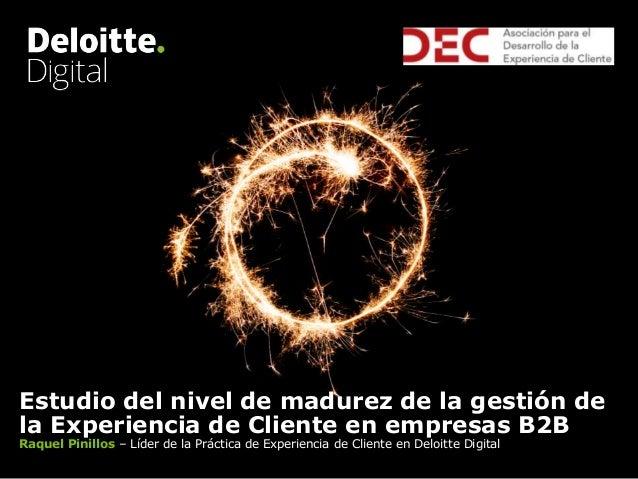 Estudio del nivel de madurez de la gestión de la Experiencia de Cliente en empresas B2B Raquel Pinillos – Líder de la Prác...