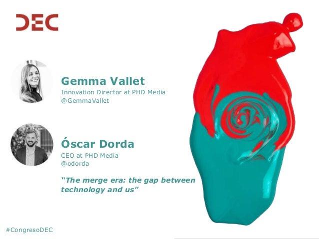 """Gemma Vallet Innovation Director at PHD Media @GemmaVallet Óscar Dorda CEO at PHD Media @odorda """"The merge era: the gap be..."""