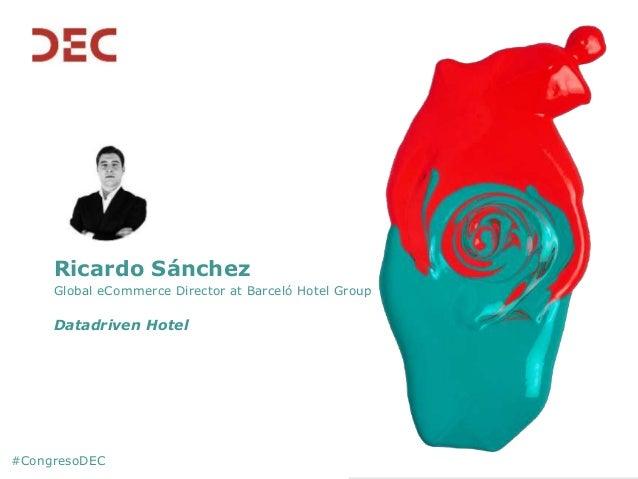 #CongresoDEC Ricardo Sánchez Global eCommerce Director at Barceló Hotel Group Datadriven Hotel