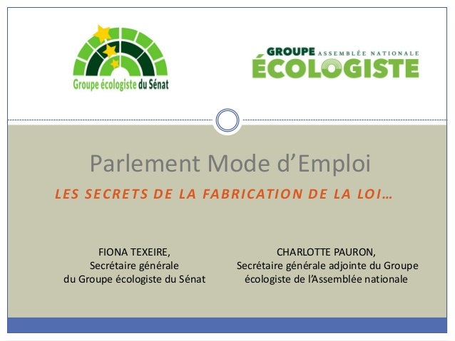 LES SECRETS DE LA FABRICATION DE LA LOI… Parlement Mode d'Emploi FIONA TEXEIRE, Secrétaire générale du Groupe écologiste d...