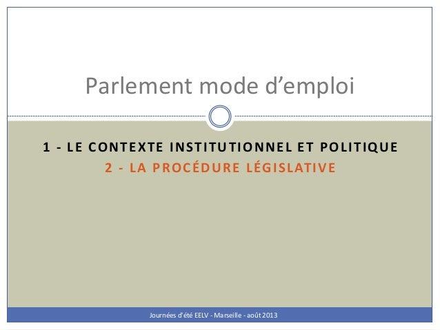 1 - LE CONTEXTE INSTITUTIONNEL ET POLITIQUE 2 - LA PROCÉDURE LÉGISLATIVE Journées d'été EELV - Marseille - août 2013 Parle...