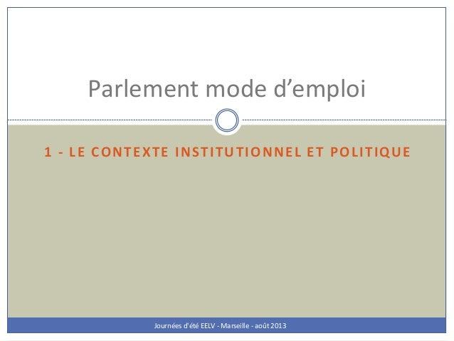 1 - LE CONTEXTE INSTITUTIONNEL ET POLITIQUE Journées d'été EELV - Marseille - août 2013 Parlement mode d'emploi
