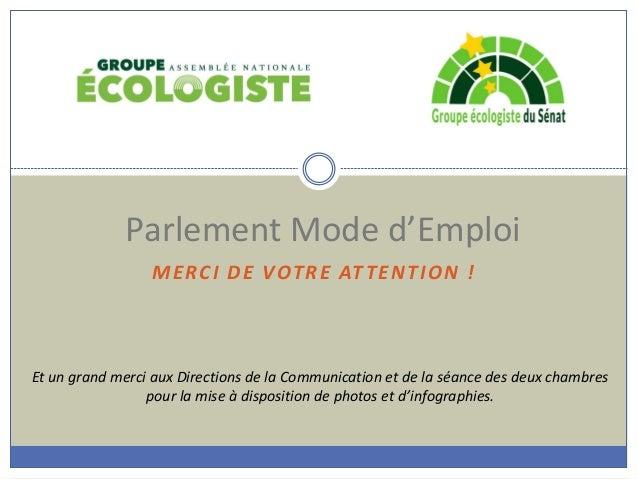 MERCI DE VOTRE ATTENTION ! Parlement Mode d'Emploi Et un grand merci aux Directions de la Communication et de la séance de...