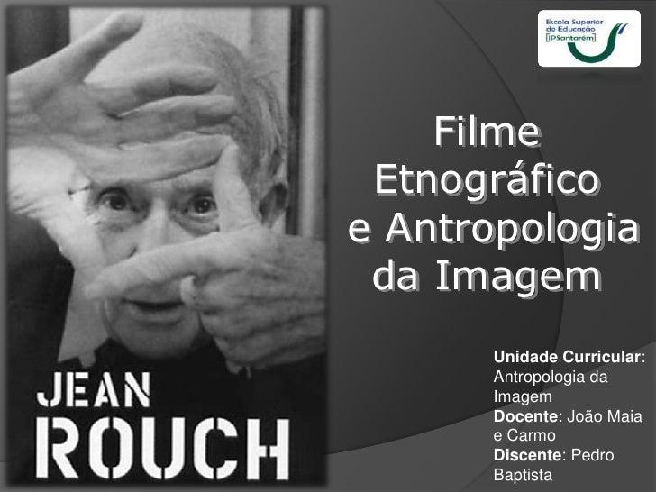 Filme Etnográficoe Antropologia da Imagem      Unidade Curricular:      Antropologia da      Imagem      Docente: João Mai...
