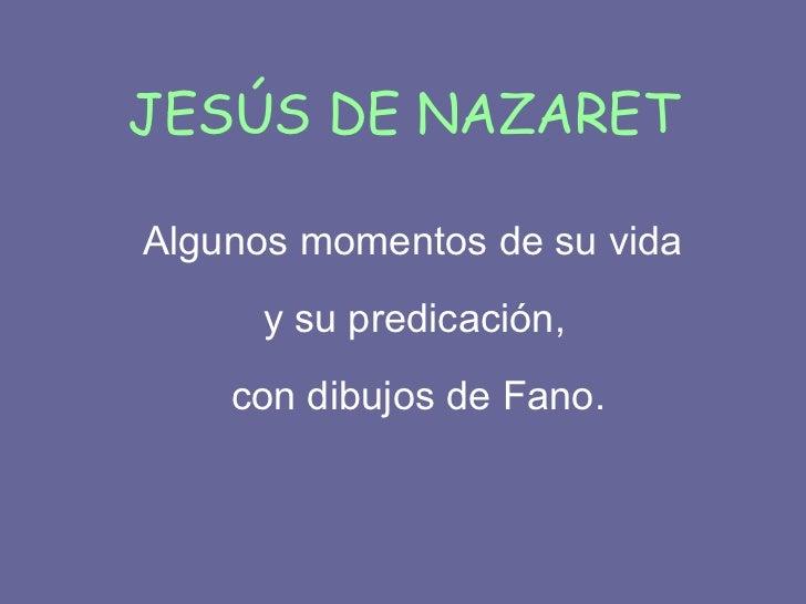JESÚS DE NAZARET <ul><li>Algunos momentos de su vida  </li></ul><ul><li>y su predicación,  </li></ul><ul><li>con dibujos d...