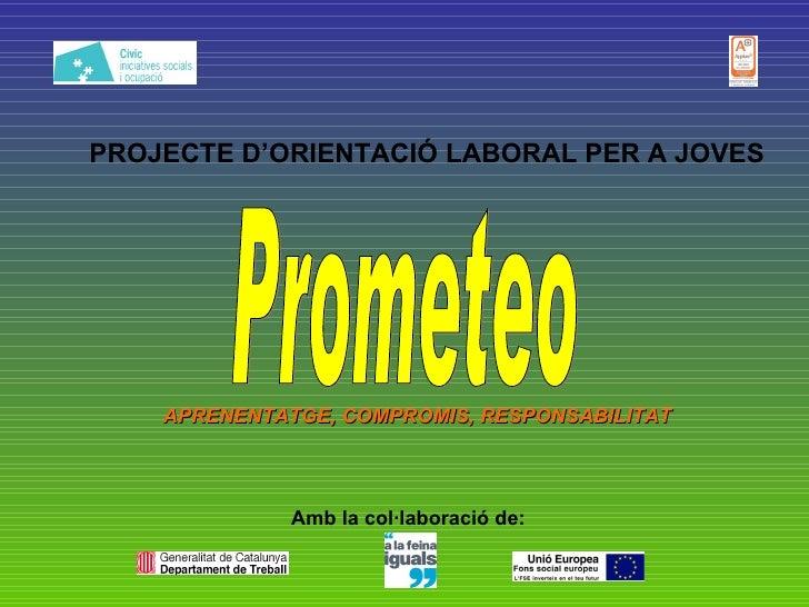 PROJECTE D'ORIENTACIÓ LABORAL PER A JOVES Amb la col·laboració de: Prometeo APRENENTATGE, COMPROMIS, RESPONSABILITAT