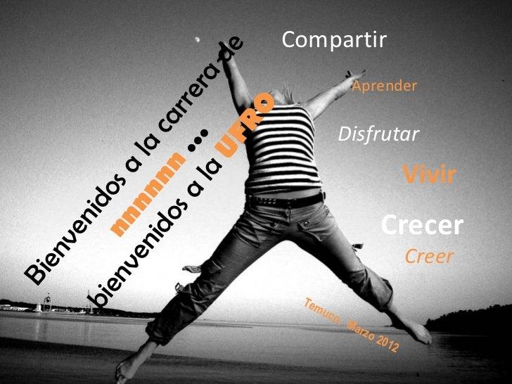 Bienvenidos a la carrera de  nnnnnn   … bienvenidos a la  UFRO Temuco,  Marzo 2012 Compartir Aprender Disfrutar Vivir Crec...