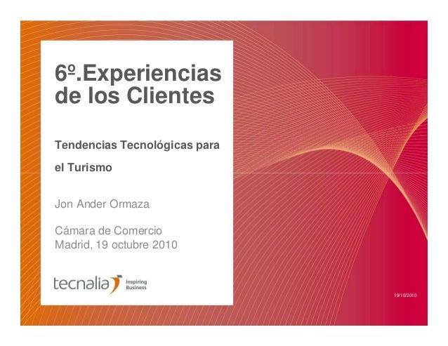 6º.Experiencias de los Clientes Tendencias Tecnológicas para el Turismo Jon Ander Ormaza Cámara de Comercio Madrid, 19 oct...