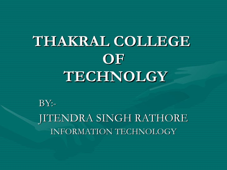 THAKRAL COLLEGE  OF  TECHNOLGY BY:- JITENDRA SINGH RATHORE INFORMATION TECHNOLOGY