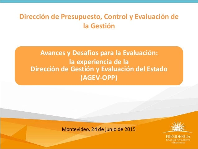 Dirección de Presupuesto, Control y Evaluación de la Gestión Avances y Desafíos para la Evaluación: la experiencia de la D...