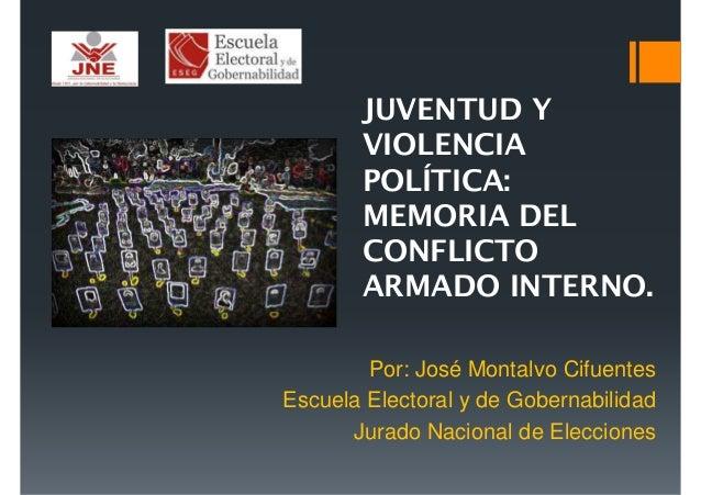 JUVENTUD Y VIOLENCIA POLÍTICA: MEMORIA DEL CONFLICTO ARMADO INTERNO. Por: José Montalvo Cifuentes Escuela Electoral y de G...