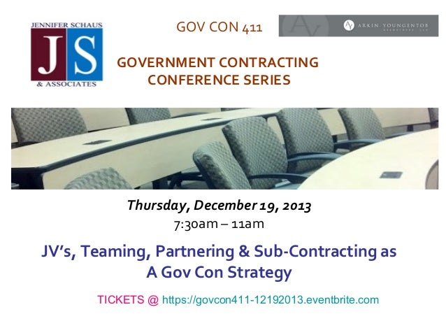 GOV CON 411 GOVERNMENT CONTRACTING CONFERENCE SERIES  Thursday, December 19, 2013 7:30am – 11am  JV's, Teaming, Partnering...