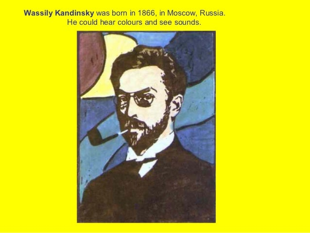 Wassily Kandinsky was born in 1866, in Moscow, Russia.           He could hear colours and see sounds.