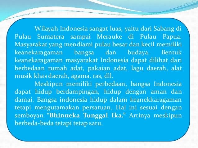 Wilayah Indonesia sangat luas, yaitu dari Sabang di Pulau Sumatera sampai Merauke di Pulau Papua. Masyarakat yang mendiami...