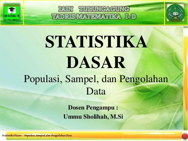 StatistikaDasar- Populasi,Sampel,danPengolahanData STATISTIKA DASAR Populasi, Sampel, dan Pengolahan Data Dosen Pengampu :...