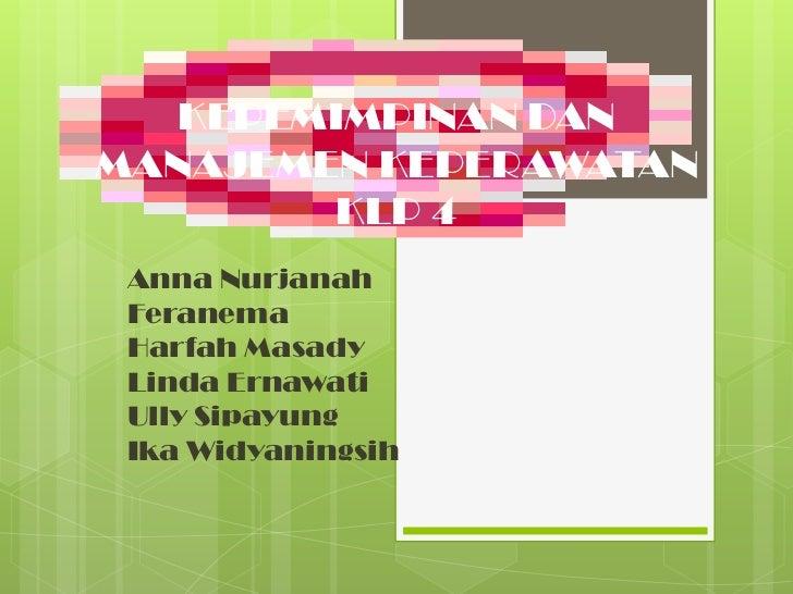 KEPEMIMPINAN DANMANAJEMEN KEPERAWATAN        KLP 4 Anna Nurjanah Feranema Harfah Masady Linda Ernawati Ully Sipayung Ika W...