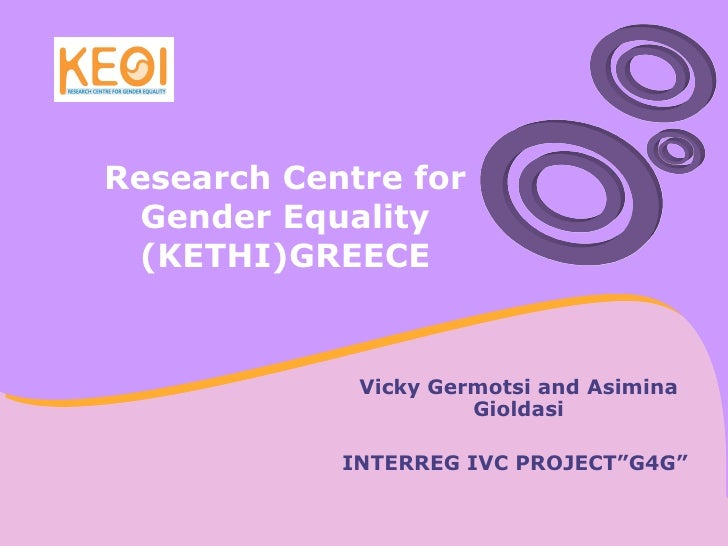 """Research Centre for Gender Equality (KETHI)GREECE Vicky Germotsi and Asimina Gioldasi INTERREG IVC PROJECT""""G4G"""""""