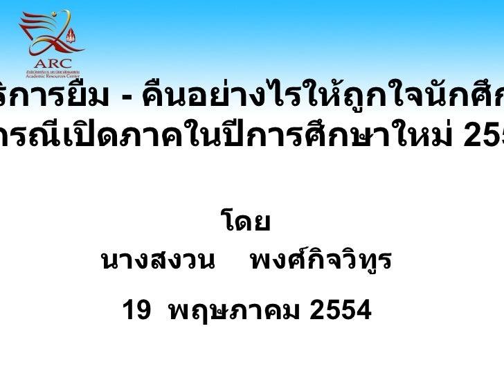 โดย นางสงวน  พงศ์กิจวิทูร 19  พฤษภาคม  2554 บริการยืม  -   คืนอย่างไรให้ถูกใจนักศึกษา กรณีเปิดภาคในปีการศึกษาใหม่  2554