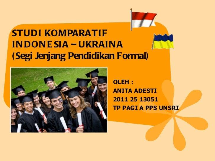 STUDI KOMPARATIFIN DON E SIA – UKRAIN A( Segi Jenjang Pendidikan Formal)                        OLEH :                    ...