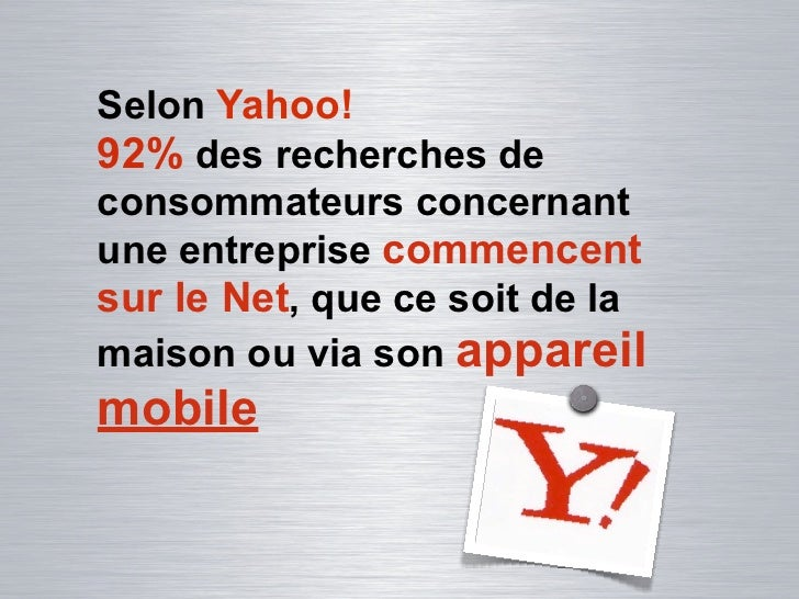 Selon Yahoo!92% des recherches deconsommateurs concernantune entreprise commencentsur le Net, que ce soit de lamaison ou v...
