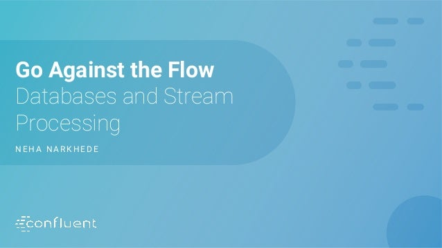 Go Against the Flow Databases and Stream Processing N E H A N A R K H E D E