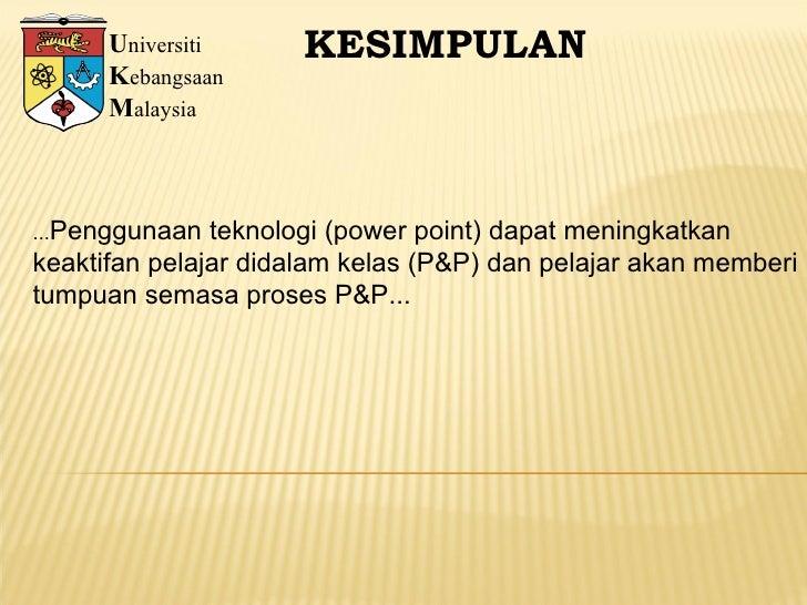 U niversiti K ebangsaan M alaysia KESIMPULAN ... Penggunaan teknologi (power point) dapat meningkatkan  keaktifan pelajar ...