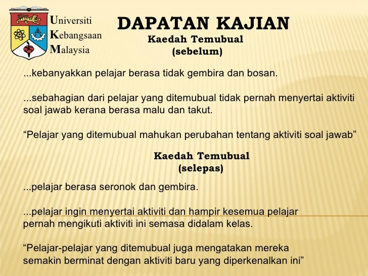 U niversiti K ebangsaan M alaysia DAPATAN KAJIAN Kaedah Temubual (sebelum) ...kebanyakkan pelajar berasa tidak gembira dan...