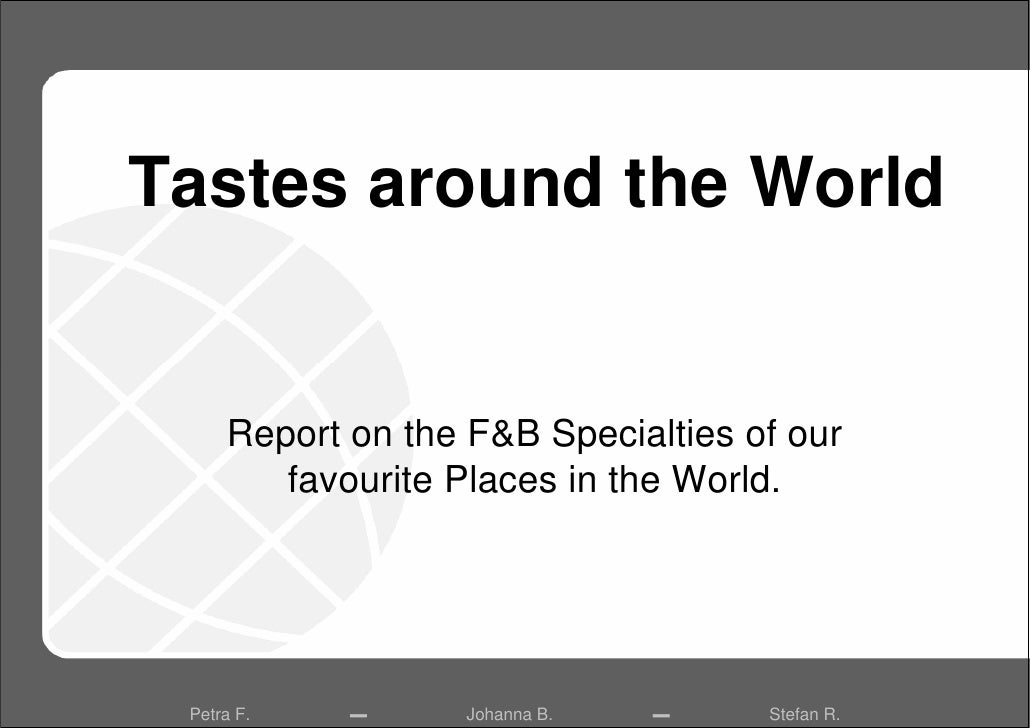 Tastes around the World        Report on the F&B Specialties of our         favourite Places in the World.      Petra F.  ...