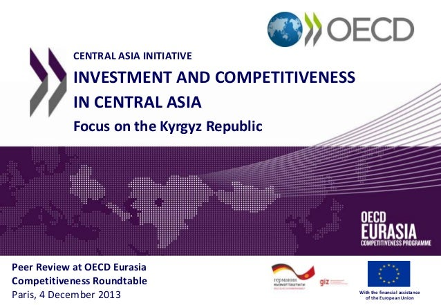 CENTRAL ASIA INITIATIVE  INVESTMENT AND COMPETITIVENESS IN CENTRAL ASIA Focus on the Kyrgyz Republic  Peer Review at OECD ...