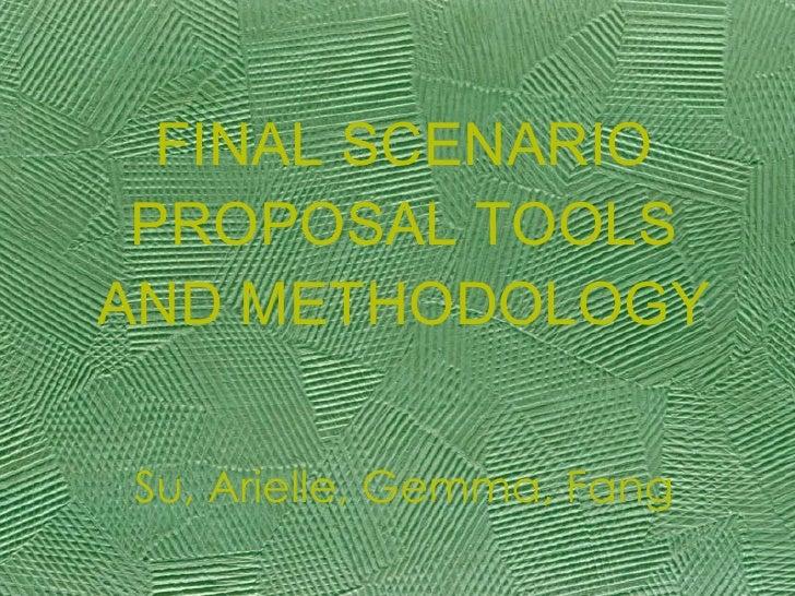 FINAL SCENARIO PROPOSAL TOOLS AND METHODOLOGY Su, Arielle, Gemma, Fang