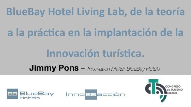 BlueBay Hotel Living Lab, de la teoría a la prác8ca en la implantación de la Innovación turís8ca. Jimmy Pons – Innovation ...