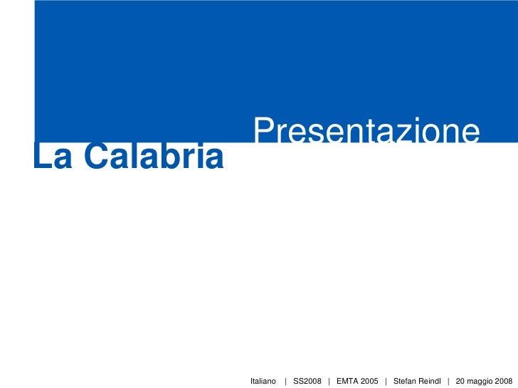 Presentazione La Calabria                   Italiano   | SS2008 | EMTA 2005 | Stefan Reindl | 20 maggio 2008