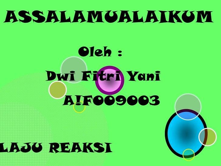 ASSALAMUALAIKUM       Oleh :    Dwi Fitri Yani      A!F009003LAJU REAKSI