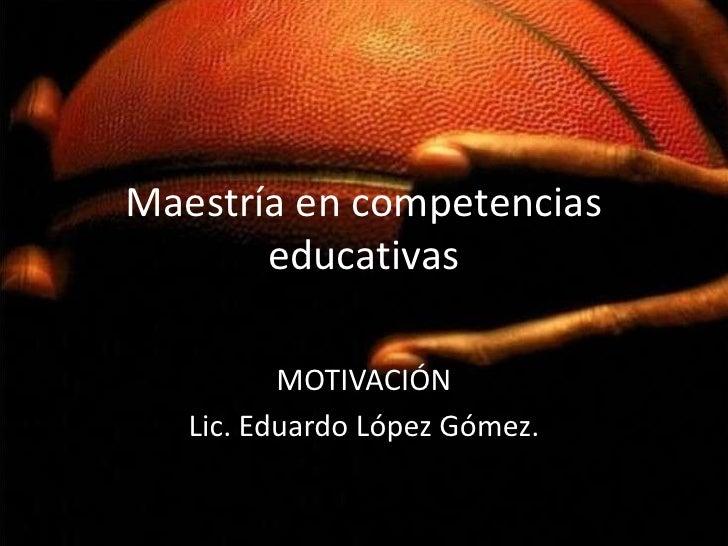 Maestría en competencias       educativas          MOTIVACIÓN   Lic. Eduardo López Gómez.