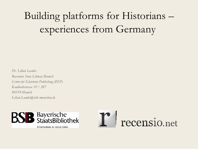 Building platforms for Historians – experiences from Germany Dr. Lilian Landes Bavarian State Library Munich Centre for El...