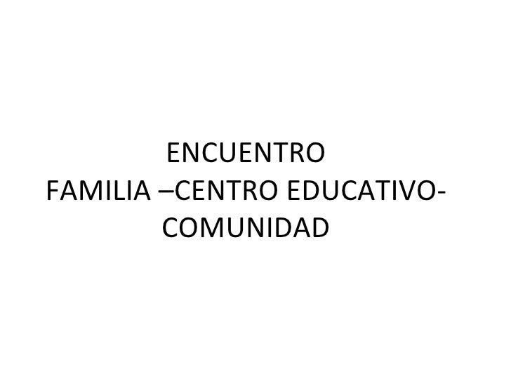 ENCUENTRO FAMILIA –CENTRO EDUCATIVO-COMUNIDAD
