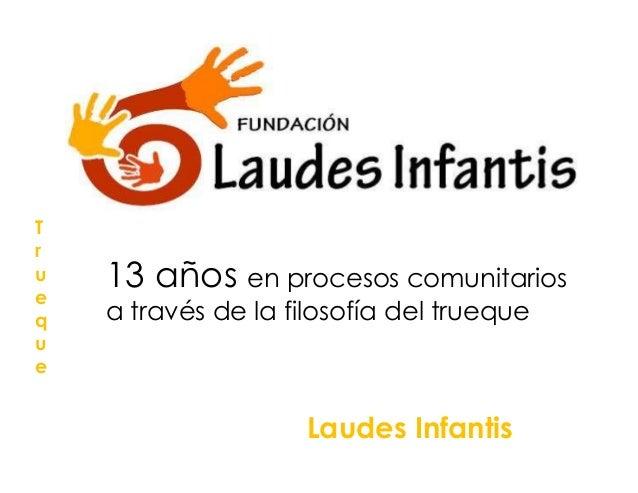 True    13 años en procesos comunitariosq   a través de la filosofía del truequeue                     Laudes Infantis