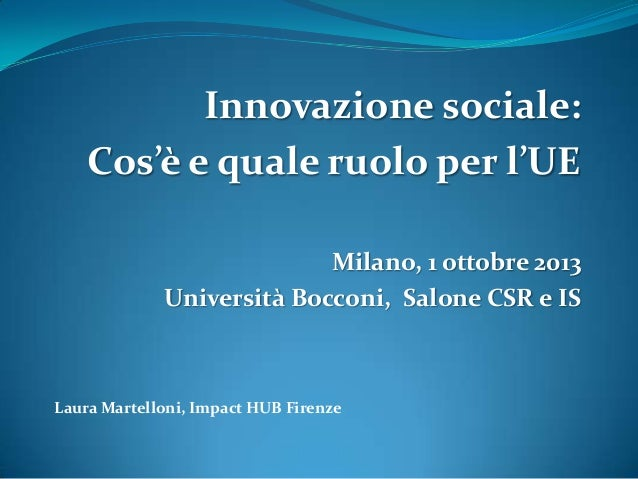Innovazione sociale: Cos'è e quale ruolo per l'UE Milano, 1 ottobre 2013 Università Bocconi, Salone CSR e IS  Laura Martel...