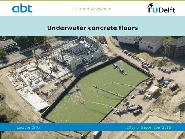 Lecture CiTG Underwater concrete floors ir. Ruud Arkesteijn 29th of September 2015