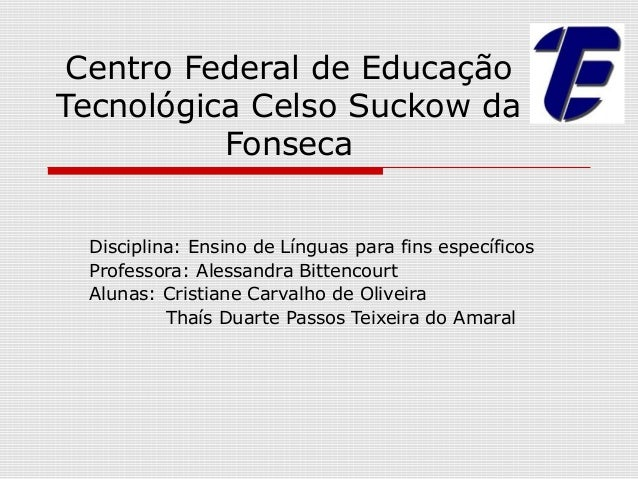Centro Federal de EducaçãoTecnológica Celso Suckow da          Fonseca Disciplina: Ensino de Línguas para fins específicos...