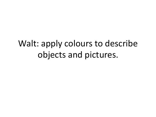 Walt: apply colours to describe objects and pictures.
