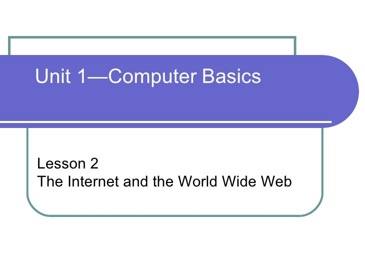 Unit 1—Computer   Basics Lesson 2 The Internet and the World Wide Web