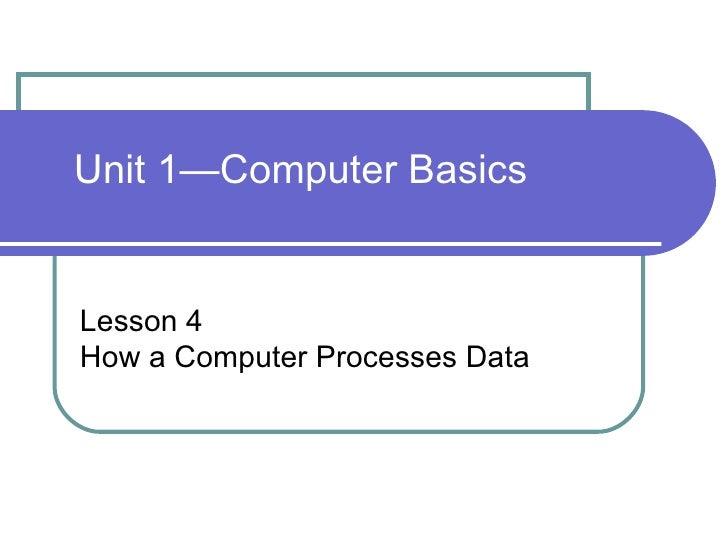 Unit 1—Computer BasicsLesson 4How a Computer Processes Data