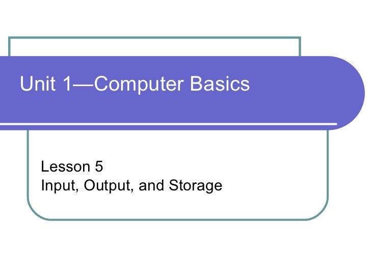 Unit 1—Computer Basics Lesson 5 Input, Output, and Storage