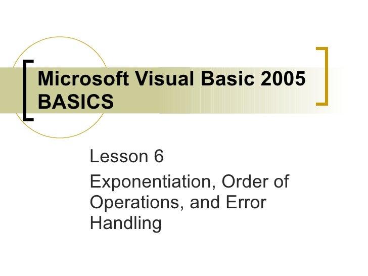 Microsoft Visual Basic 2005 BASICS Lesson 6 Exponentiation, Order of Operations, and Error Handling