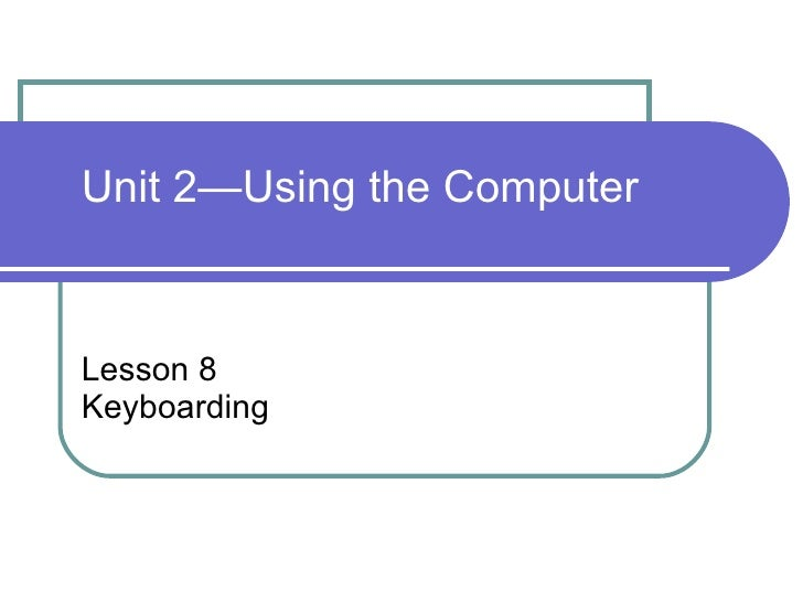 Lesson 8 Keyboarding Unit 2—Using the Computer