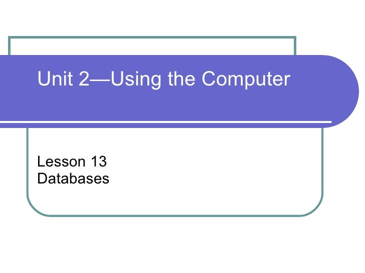 Lesson 13 Databases Unit 2—Using the Computer